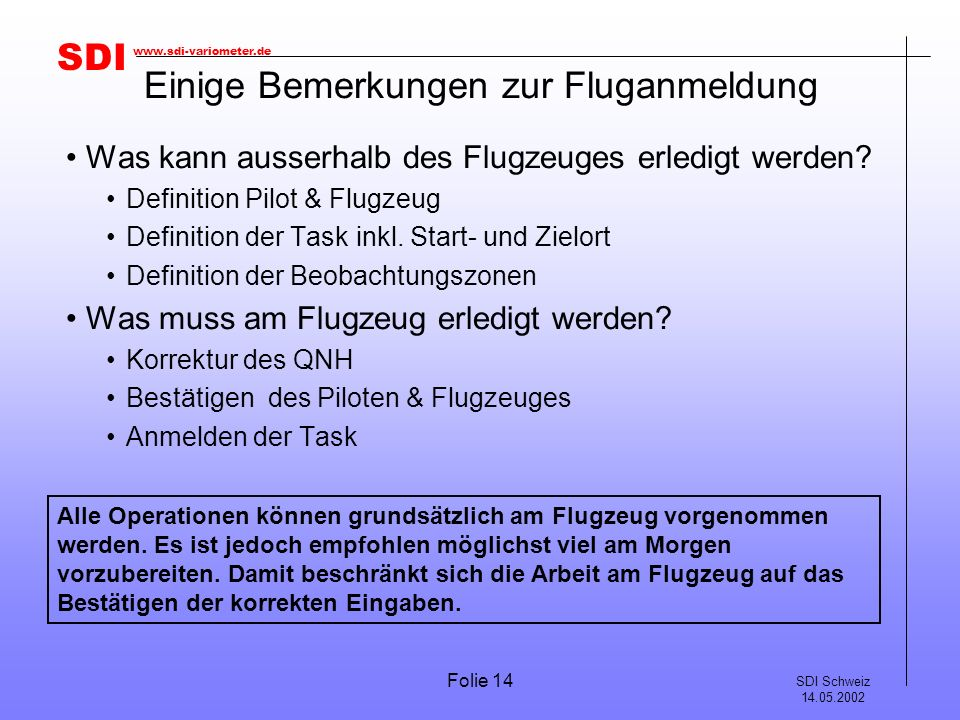 SDI SDI Schweiz 14.05.2002 www.sdi-variometer.de Folie 14 Einige Bemerkungen zur Fluganmeldung Was kann ausserhalb des Flugzeuges erledigt werden? Def
