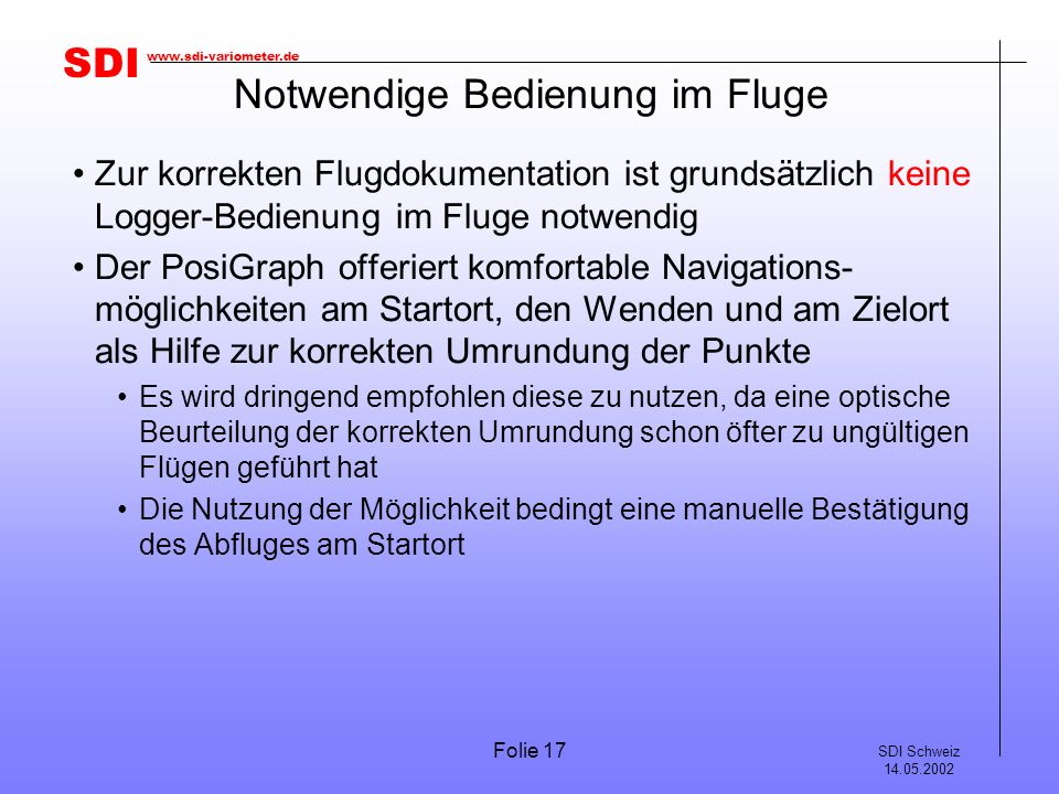 SDI SDI Schweiz 14.05.2002 www.sdi-variometer.de Folie 17 Notwendige Bedienung im Fluge Zur korrekten Flugdokumentation ist grundsätzlich keine Logger-Bedienung im Fluge notwendig Der PosiGraph offeriert komfortable Navigations- möglichkeiten am Startort, den Wenden und am Zielort als Hilfe zur korrekten Umrundung der Punkte Es wird dringend empfohlen diese zu nutzen, da eine optische Beurteilung der korrekten Umrundung schon öfter zu ungültigen Flügen geführt hat Die Nutzung der Möglichkeit bedingt eine manuelle Bestätigung des Abfluges am Startort