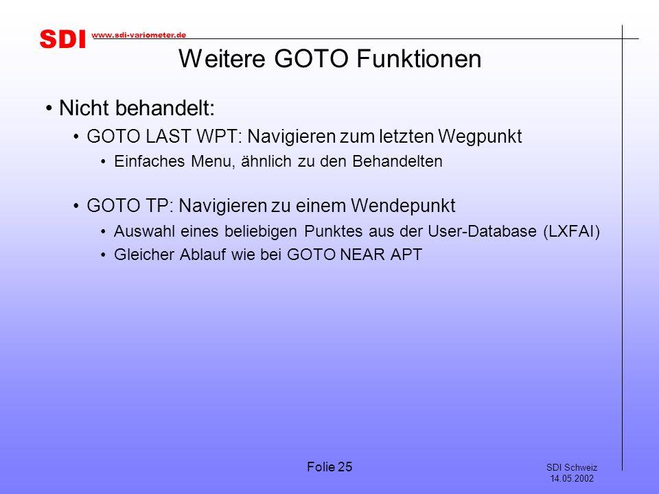SDI SDI Schweiz 14.05.2002 www.sdi-variometer.de Folie 25 Weitere GOTO Funktionen Nicht behandelt: GOTO LAST WPT: Navigieren zum letzten Wegpunkt Einfaches Menu, ähnlich zu den Behandelten GOTO TP: Navigieren zu einem Wendepunkt Auswahl eines beliebigen Punktes aus der User-Database (LXFAI) Gleicher Ablauf wie bei GOTO NEAR APT