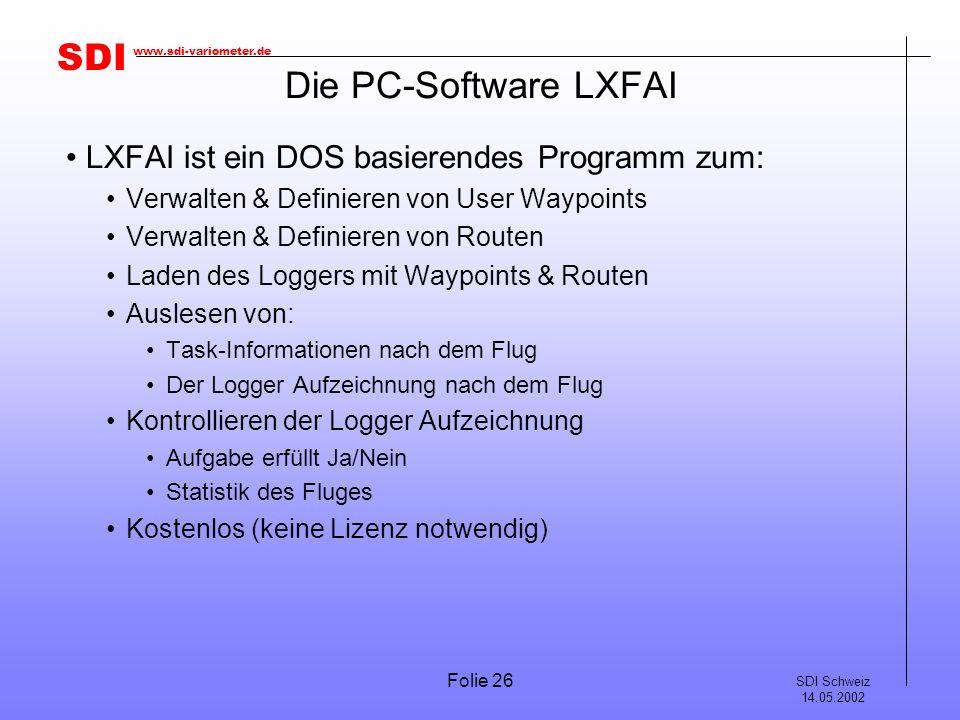 SDI SDI Schweiz 14.05.2002 www.sdi-variometer.de Folie 26 Die PC-Software LXFAI LXFAI ist ein DOS basierendes Programm zum: Verwalten & Definieren von User Waypoints Verwalten & Definieren von Routen Laden des Loggers mit Waypoints & Routen Auslesen von: Task-Informationen nach dem Flug Der Logger Aufzeichnung nach dem Flug Kontrollieren der Logger Aufzeichnung Aufgabe erfüllt Ja/Nein Statistik des Fluges Kostenlos (keine Lizenz notwendig)