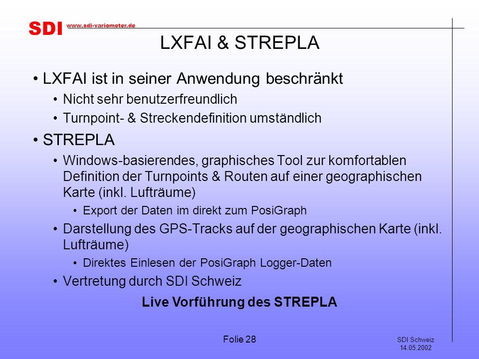 SDI SDI Schweiz 14.05.2002 www.sdi-variometer.de Folie 28 LXFAI & STREPLA LXFAI ist in seiner Anwendung beschränkt Nicht sehr benutzerfreundlich Turnpoint- & Streckendefinition umständlich STREPLA Windows-basierendes, graphisches Tool zur komfortablen Definition der Turnpoints & Routen auf einer geographischen Karte (inkl.