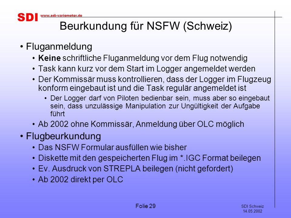 SDI SDI Schweiz 14.05.2002 www.sdi-variometer.de Folie 29 Beurkundung für NSFW (Schweiz) Fluganmeldung Keine schriftliche Fluganmeldung vor dem Flug n