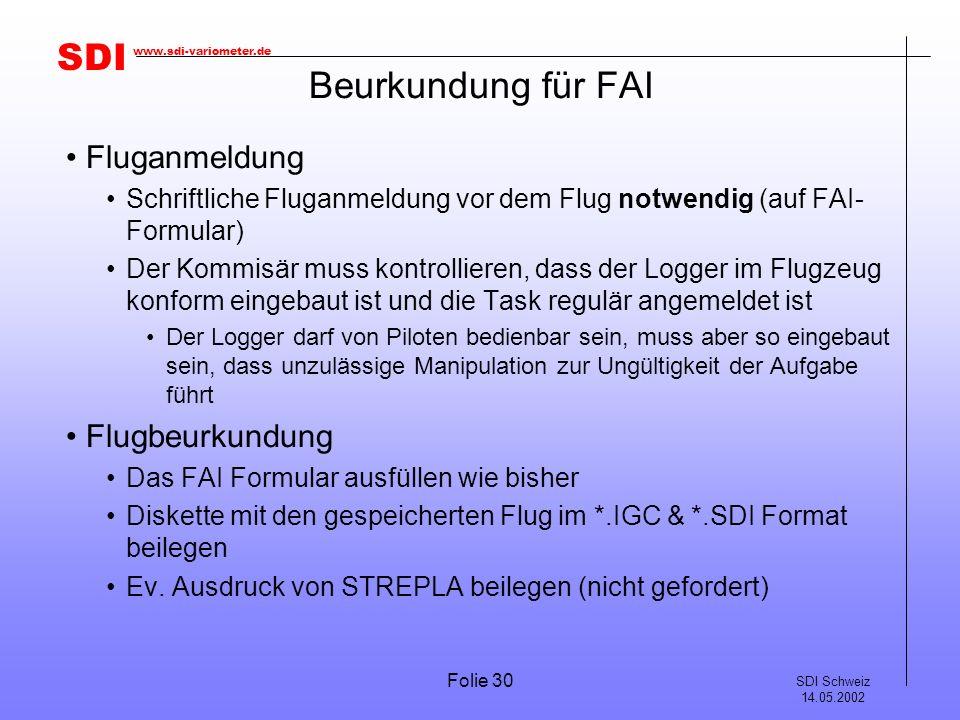 SDI SDI Schweiz 14.05.2002 www.sdi-variometer.de Folie 30 Beurkundung für FAI Fluganmeldung Schriftliche Fluganmeldung vor dem Flug notwendig (auf FAI- Formular) Der Kommisär muss kontrollieren, dass der Logger im Flugzeug konform eingebaut ist und die Task regulär angemeldet ist Der Logger darf von Piloten bedienbar sein, muss aber so eingebaut sein, dass unzulässige Manipulation zur Ungültigkeit der Aufgabe führt Flugbeurkundung Das FAI Formular ausfüllen wie bisher Diskette mit den gespeicherten Flug im *.IGC & *.SDI Format beilegen Ev.