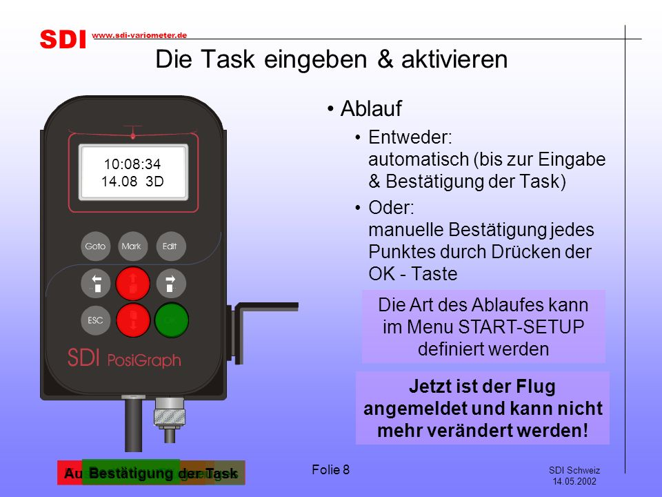 SDI SDI Schweiz 14.05.2002 www.sdi-variometer.de Folie 8 Die Task eingeben & aktivieren Ablauf Entweder: automatisch (bis zur Eingabe & Bestätigung der Task) Oder: manuelle Bestätigung jedes Punktes durch Drücken der OK - Taste Die Art des Ablaufes kann im Menu START-SETUP definiert werden Korrektur der Höhe Bestätigung Auswahl des Piloten ALTITUDE 358 m ALTITUDE 416 m PILOT SPICHTIG J Auswahl des Flugzeuges REGISTR.