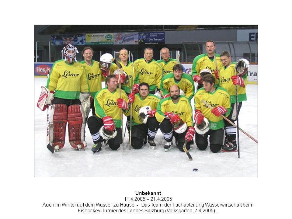 Unbekannt 11.4.2005 – 21.4.2005 Auch im Winter auf dem Wasser zu Hause - Das Team der Fachabteilung Wasserwirtschaft beim Eishockey-Turnier des Landes Salzburg (Volksgarten, 7.4.2005).