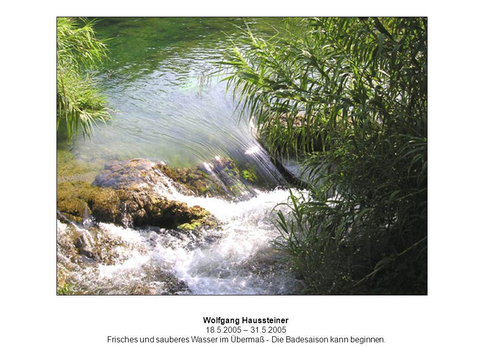 Wolfgang Haussteiner 18.5.2005 – 31.5.2005 Frisches und sauberes Wasser im Übermaß - Die Badesaison kann beginnen.