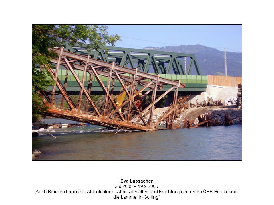 Eva Lassacher 2.9.2005 – 19.9.2005 Auch Brücken haben ein Ablaufdatum – Abriss der alten und Errichtung der neuen ÖBB-Brücke über die Lammer in Golling