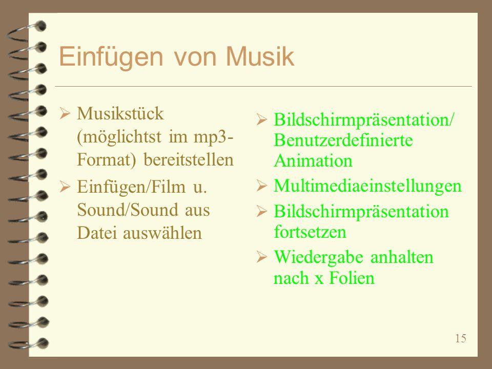 15 Einfügen von Musik Musikstück (möglichtst im mp3- Format) bereitstellen Einfügen/Film u. Sound/Sound aus Datei auswählen Bildschirmpräsentation/ Be
