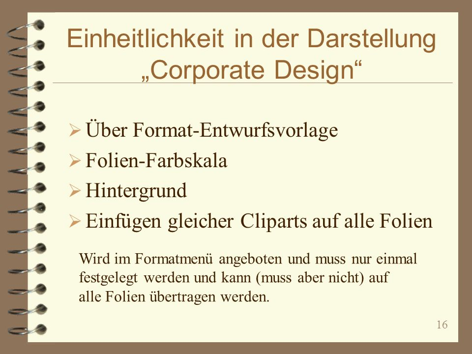 16 Einheitlichkeit in der Darstellung Corporate Design Über Format-Entwurfsvorlage Folien-Farbskala Hintergrund Einfügen gleicher Cliparts auf alle Folien Wird im Formatmenü angeboten und muss nur einmal festgelegt werden und kann (muss aber nicht) auf alle Folien übertragen werden.