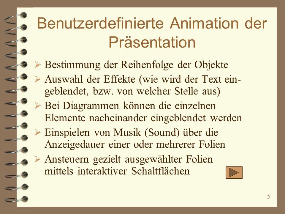 5 Benutzerdefinierte Animation der Präsentation Bestimmung der Reihenfolge der Objekte Auswahl der Effekte (wie wird der Text ein- geblendet, bzw.