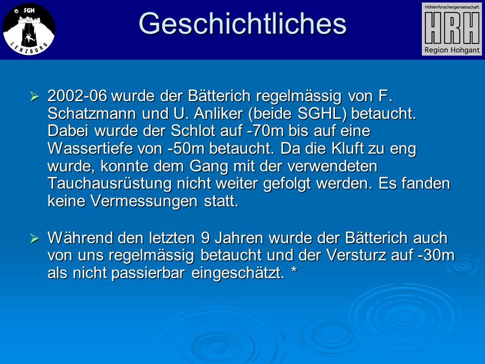 Geschichtliches 2002-06 wurde der Bätterich regelmässig von F. Schatzmann und U. Anliker (beide SGHL) betaucht. Dabei wurde der Schlot auf -70m bis au