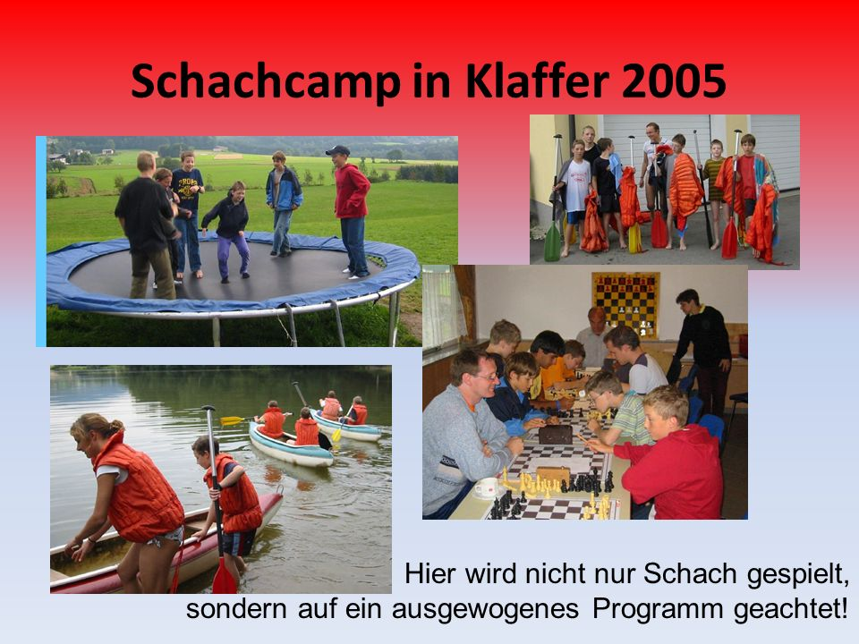 Schachcamp in Klaffer 2005 Hier wird nicht nur Schach gespielt, sondern auf ein ausgewogenes Programm geachtet!