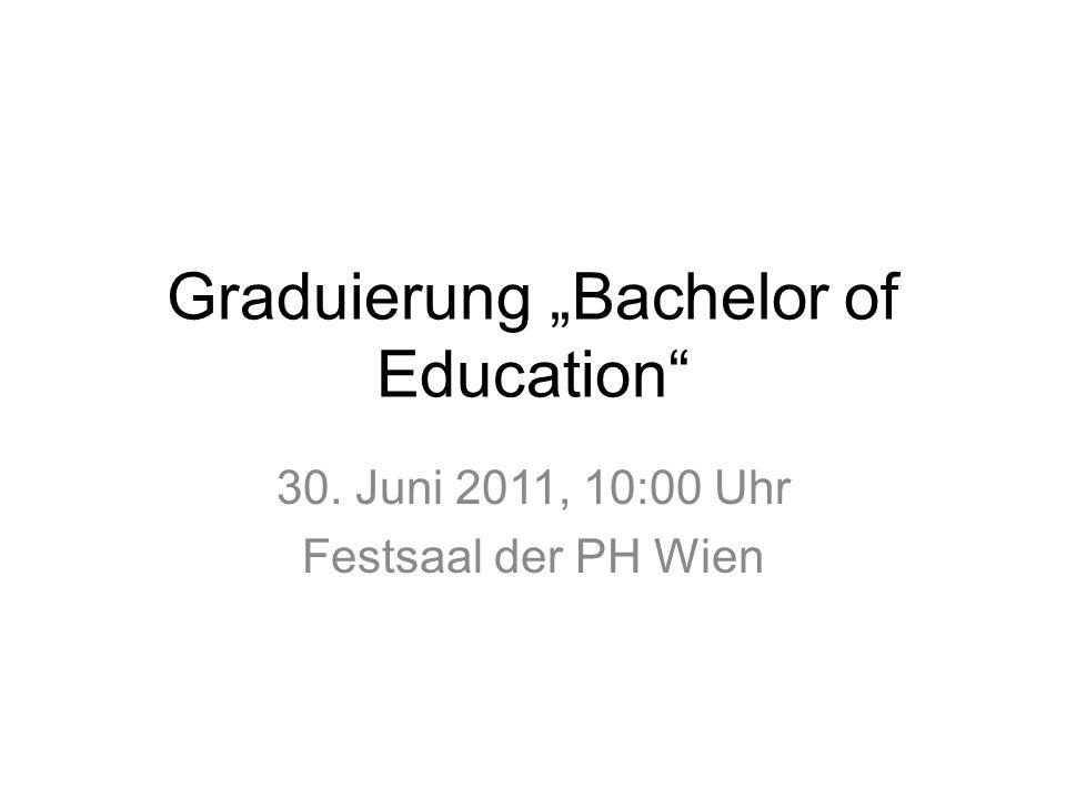 Graduierung Bachelor of Education 30. Juni 2011, 10:00 Uhr Festsaal der PH Wien