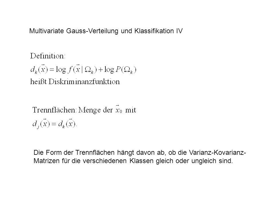 Multivariate Gauss-Verteilung und Klassifikation IV Die Form der Trennflächen hängt davon ab, ob die Varianz-Kovarianz- Matrizen für die verschiedenen