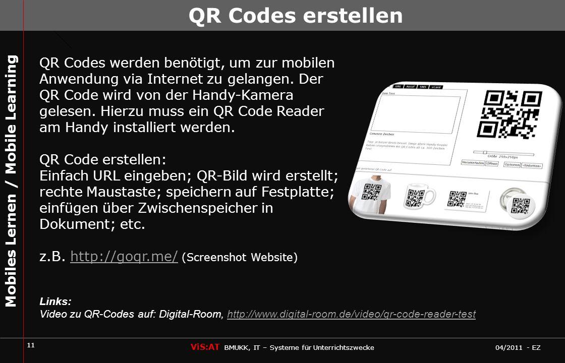 11 ViS:AT BMUKK, IT – Systeme für Unterrichtszwecke 04/2011 - EZ Mobiles Lernen / Mobile Learning QR Codes erstellen QR Codes werden benötigt, um zur mobilen Anwendung via Internet zu gelangen.