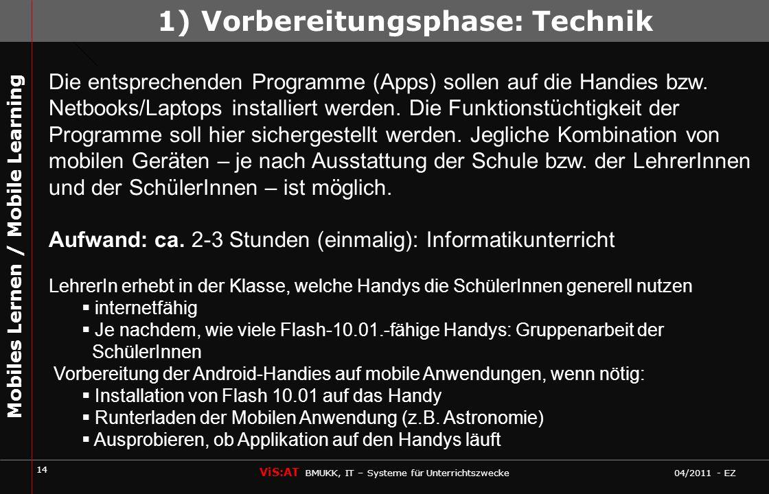 14 ViS:AT BMUKK, IT – Systeme für Unterrichtszwecke 04/2011 - EZ Mobiles Lernen / Mobile Learning Die entsprechenden Programme (Apps) sollen auf die Handies bzw.