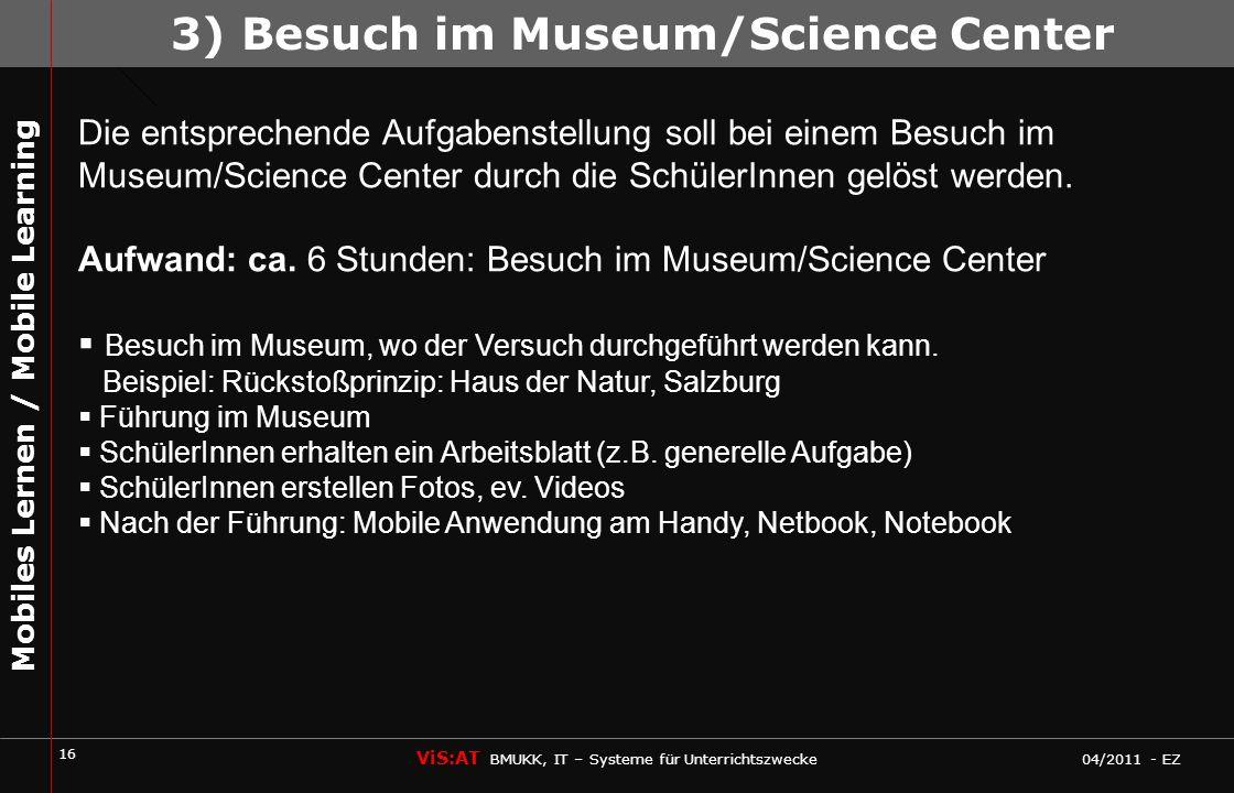 16 ViS:AT BMUKK, IT – Systeme für Unterrichtszwecke 04/2011 - EZ Mobiles Lernen / Mobile Learning Die entsprechende Aufgabenstellung soll bei einem Besuch im Museum/Science Center durch die SchülerInnen gelöst werden.