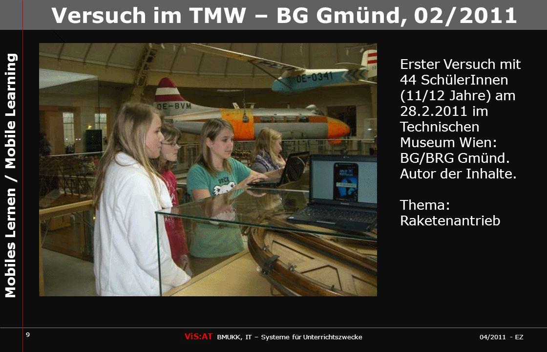 20 ViS:AT BMUKK, IT – Systeme für Unterrichtszwecke 04/2011 - EZ Mobiles Lernen / Mobile Learning Erster Versuch mit 44 SchülerInnen (11/12 Jahre) am 28.2.2011 im Technischen Museum Wien: BG/BRG Gmünd.