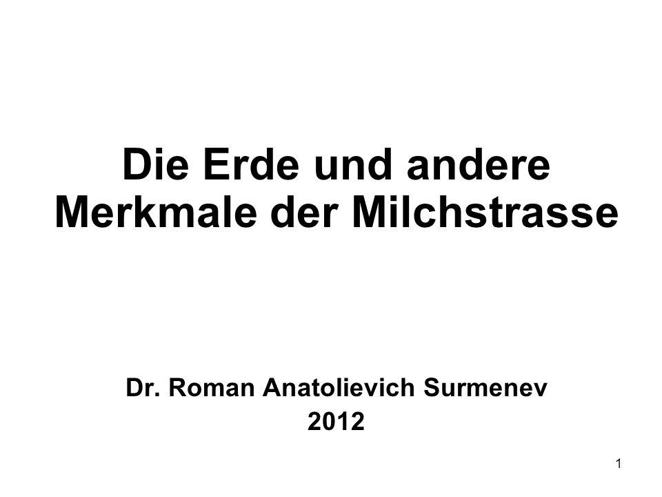 1 Die Erde und andere Merkmale der Milchstrasse Dr. Roman Anatolievich Surmenev 2012