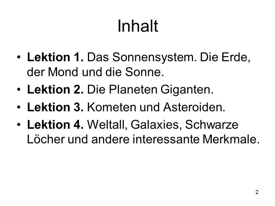 2 Inhalt Lektion 1. Das Sonnensystem. Die Erde, der Mond und die Sonne. Lektion 2. Die Planeten Giganten. Lektion 3. Kometen und Asteroiden. Lektion 4