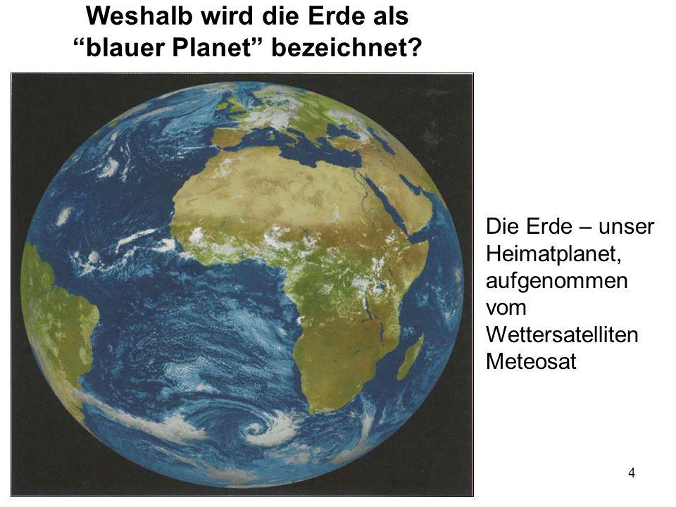 4 Weshalb wird die Erde als blauer Planet bezeichnet? Die Erde – unser Heimatplanet, aufgenommen vom Wettersatelliten Meteosat