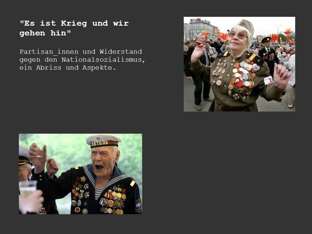 Es ist Krieg und wir gehen hin Partisan_innen und Widerstand gegen den Nationalsozialismus, ein Abriss und Aspekte.