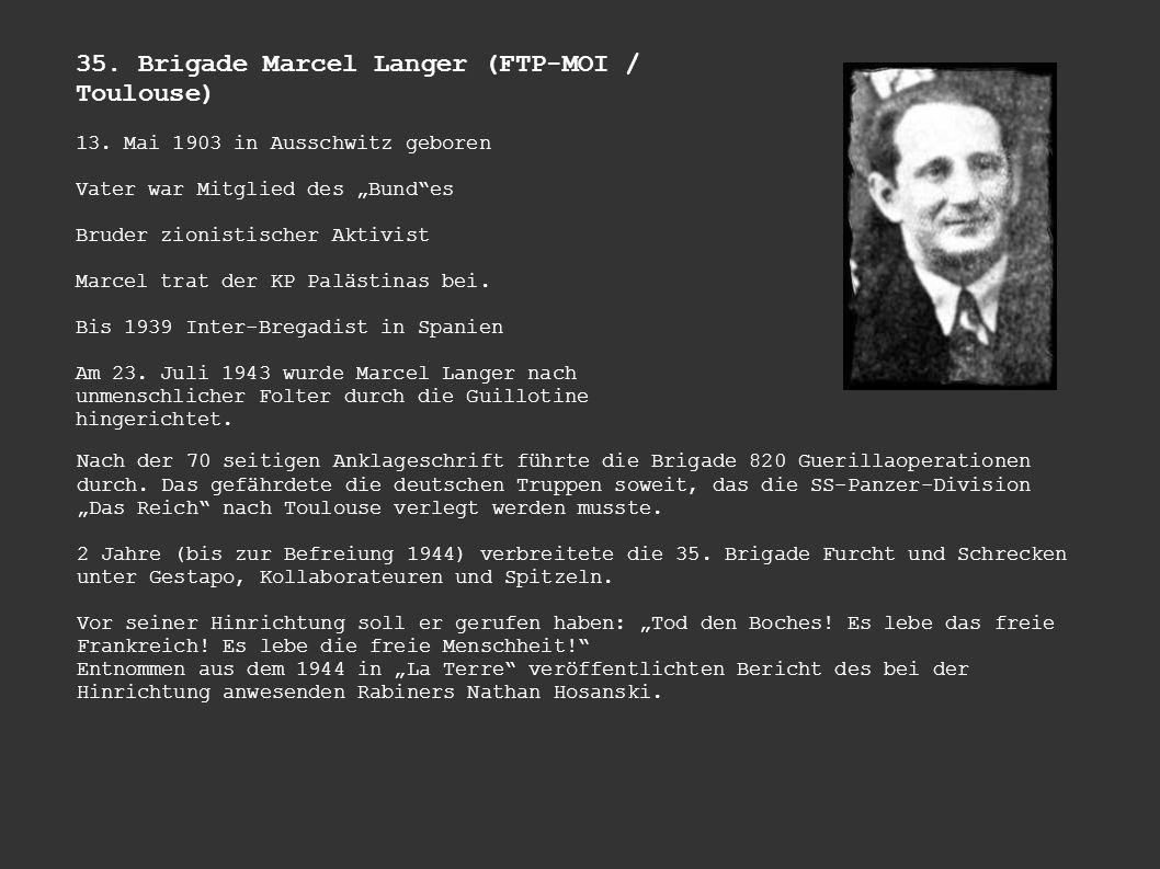 35. Brigade Marcel Langer (FTP-MOI / Toulouse) 13. Mai 1903 in Ausschwitz geboren Vater war Mitglied des Bundes Bruder zionistischer Aktivist Marcel t