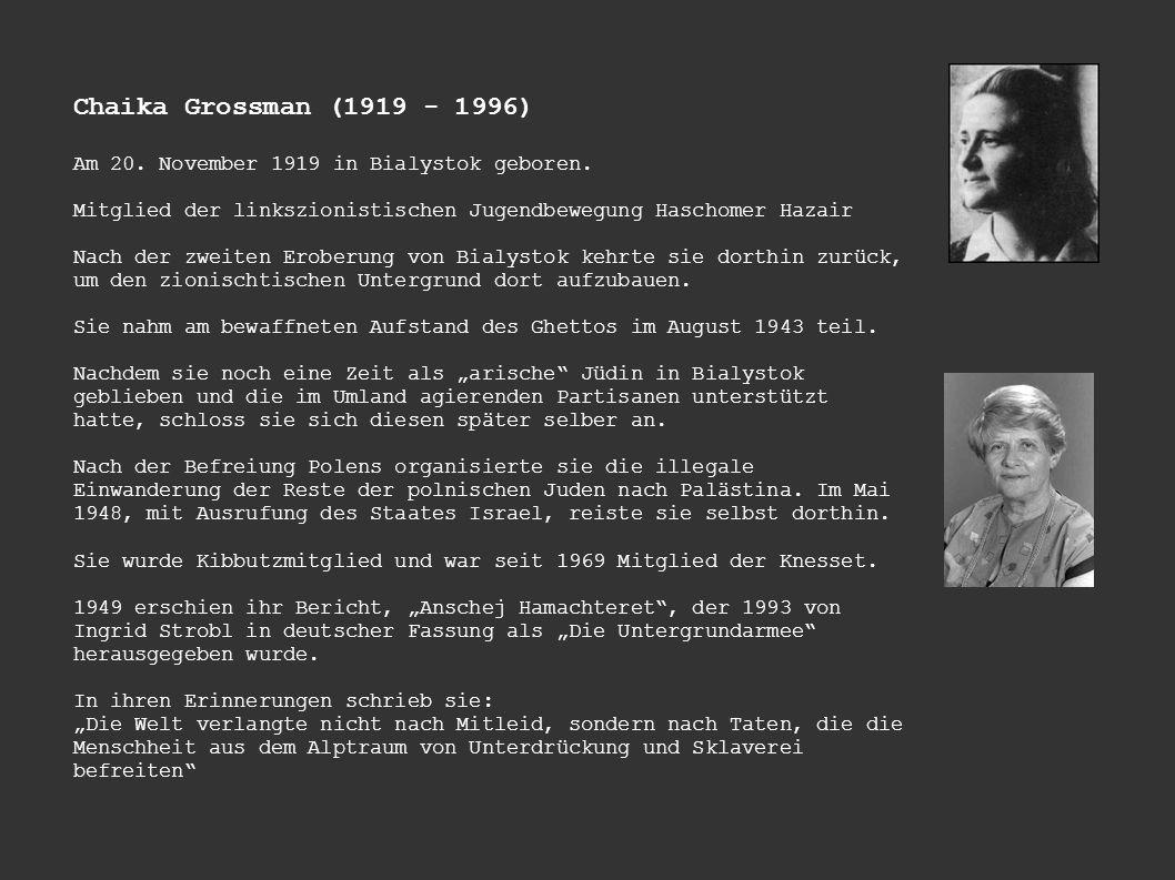 Chaika Grossman (1919 - 1996) Am 20. November 1919 in Bialystok geboren. Mitglied der linkszionistischen Jugendbewegung Haschomer Hazair Nach der zwei
