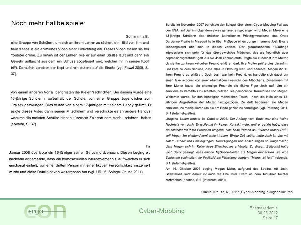 Cyber-Mobbing Elternakademie 30.05.2012 Seite 17 Noch mehr Fallbeispiele: Quelle: Krause, A., 2011: Cyber-Mobbing in Jugendkulturen.