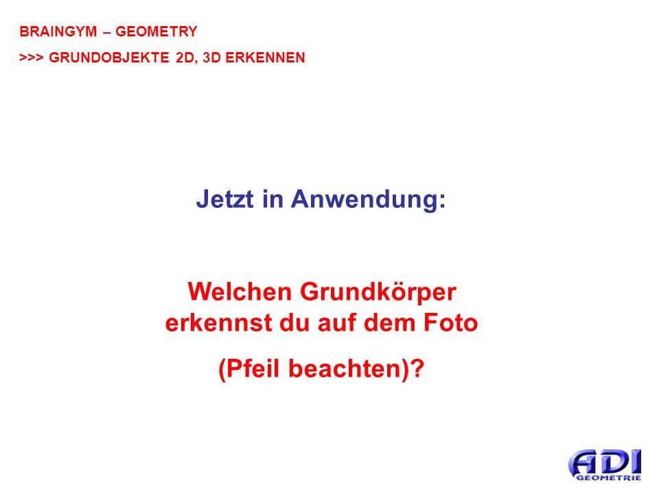BRAINGYM – GEOMETRY >>> GRUNDOBJEKTE 2D, 3D ERKENNEN Jetzt in Anwendung: Welchen Grundkörper erkennst du auf dem Foto (Pfeil beachten)