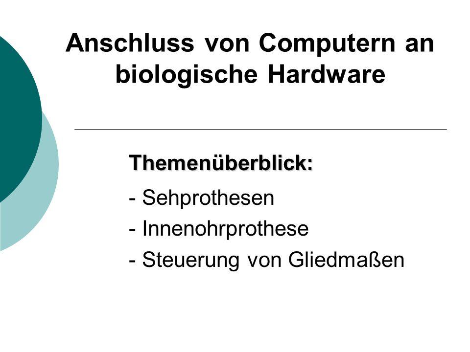 Anschluss von Computern an biologische Hardware Themenüberblick: - Sehprothesen - Innenohrprothese - Steuerung von Gliedmaßen