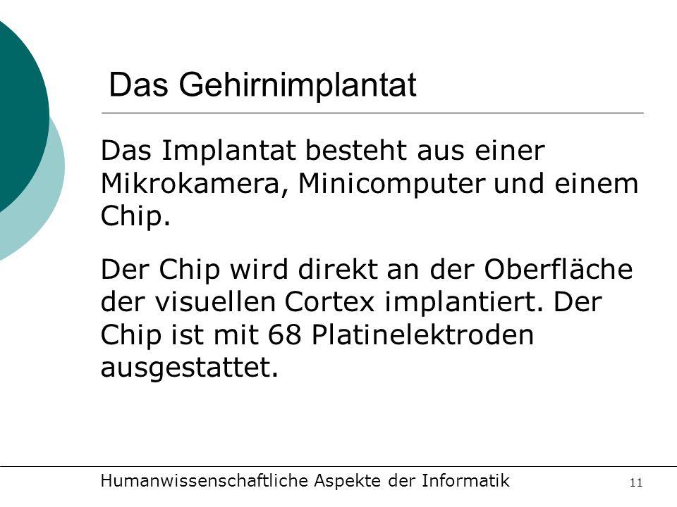 Humanwissenschaftliche Aspekte der Informatik 11 Das Gehirnimplantat Das Implantat besteht aus einer Mikrokamera, Minicomputer und einem Chip. Der Chi