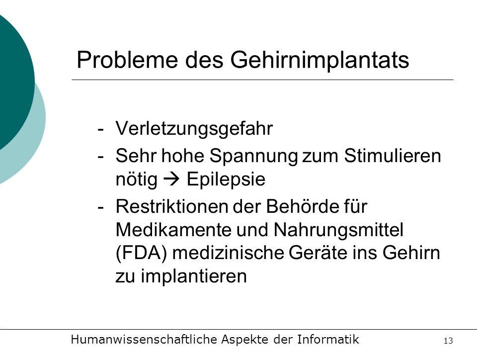 Humanwissenschaftliche Aspekte der Informatik 13 Probleme des Gehirnimplantats -Verletzungsgefahr -Sehr hohe Spannung zum Stimulieren nötig Epilepsie