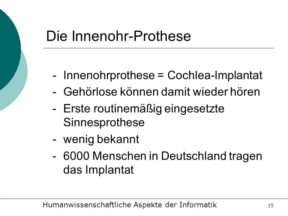 Humanwissenschaftliche Aspekte der Informatik 15 Die Innenohr-Prothese -Innenohrprothese = Cochlea-Implantat -Gehörlose können damit wieder hören -Ers