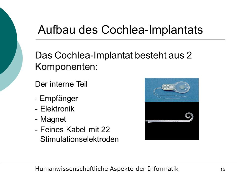Humanwissenschaftliche Aspekte der Informatik 16 Aufbau des Cochlea-Implantats Das Cochlea-Implantat besteht aus 2 Komponenten: Der interne Teil - Emp