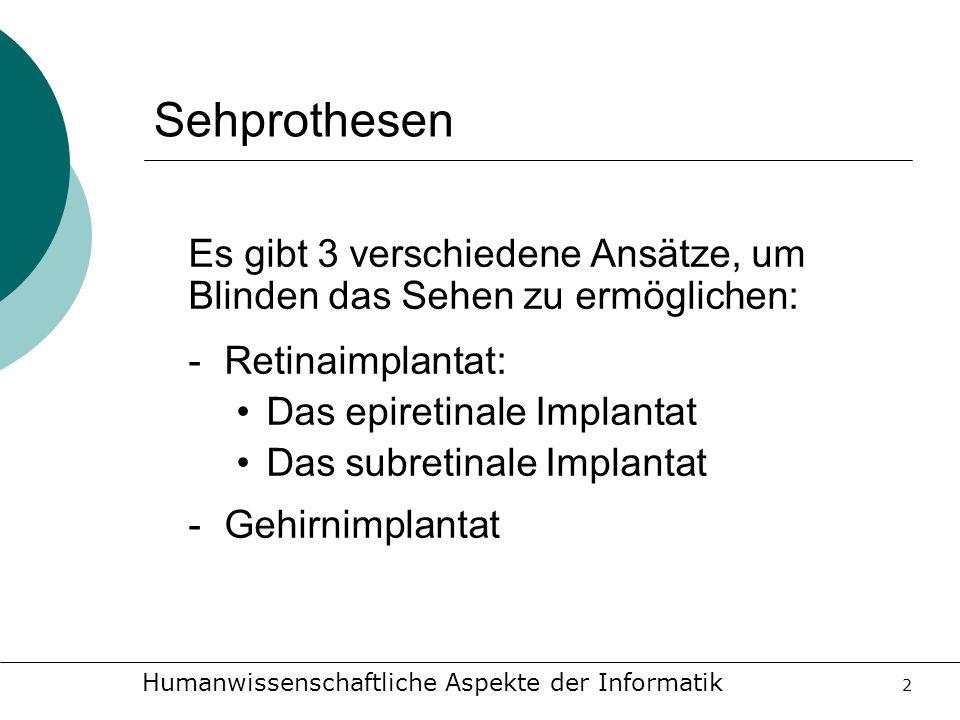 Humanwissenschaftliche Aspekte der Informatik 2 Sehprothesen Es gibt 3 verschiedene Ansätze, um Blinden das Sehen zu ermöglichen: -Retinaimplantat: Da