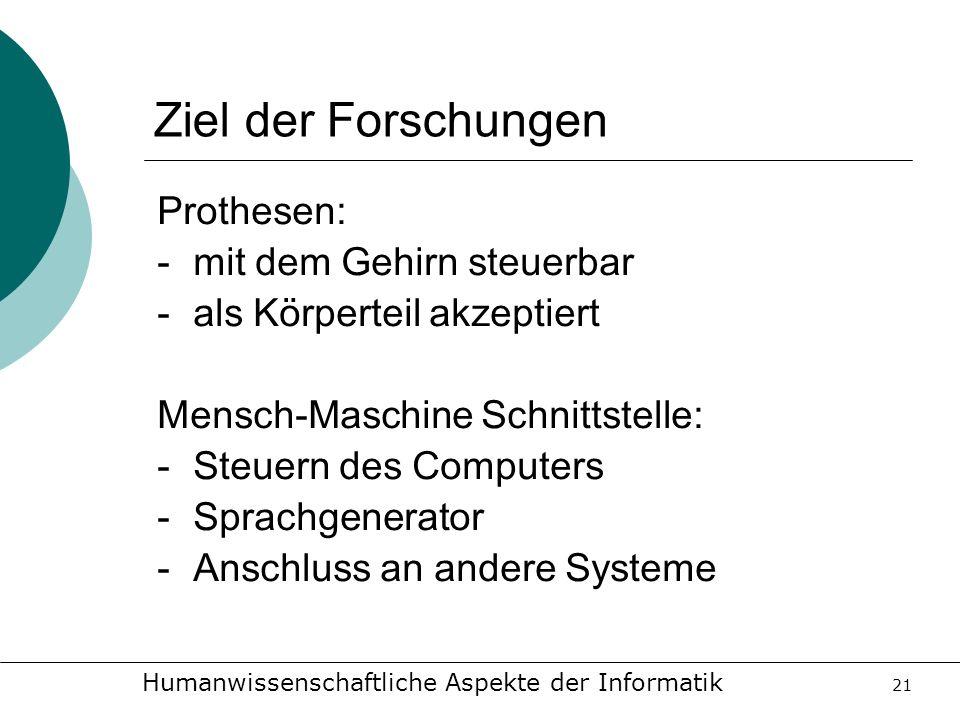 Humanwissenschaftliche Aspekte der Informatik 21 Ziel der Forschungen Prothesen: -mit dem Gehirn steuerbar -als Körperteil akzeptiert Mensch-Maschine