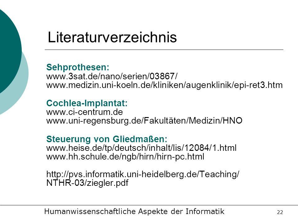 Humanwissenschaftliche Aspekte der Informatik 22 Literaturverzeichnis Sehprothesen: www.3sat.de/nano/serien/03867/ www.medizin.uni-koeln.de/kliniken/a