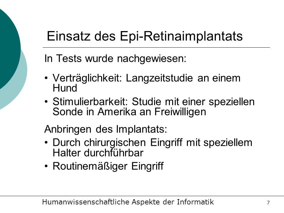Humanwissenschaftliche Aspekte der Informatik 7 Einsatz des Epi-Retinaimplantats In Tests wurde nachgewiesen: Verträglichkeit: Langzeitstudie an einem