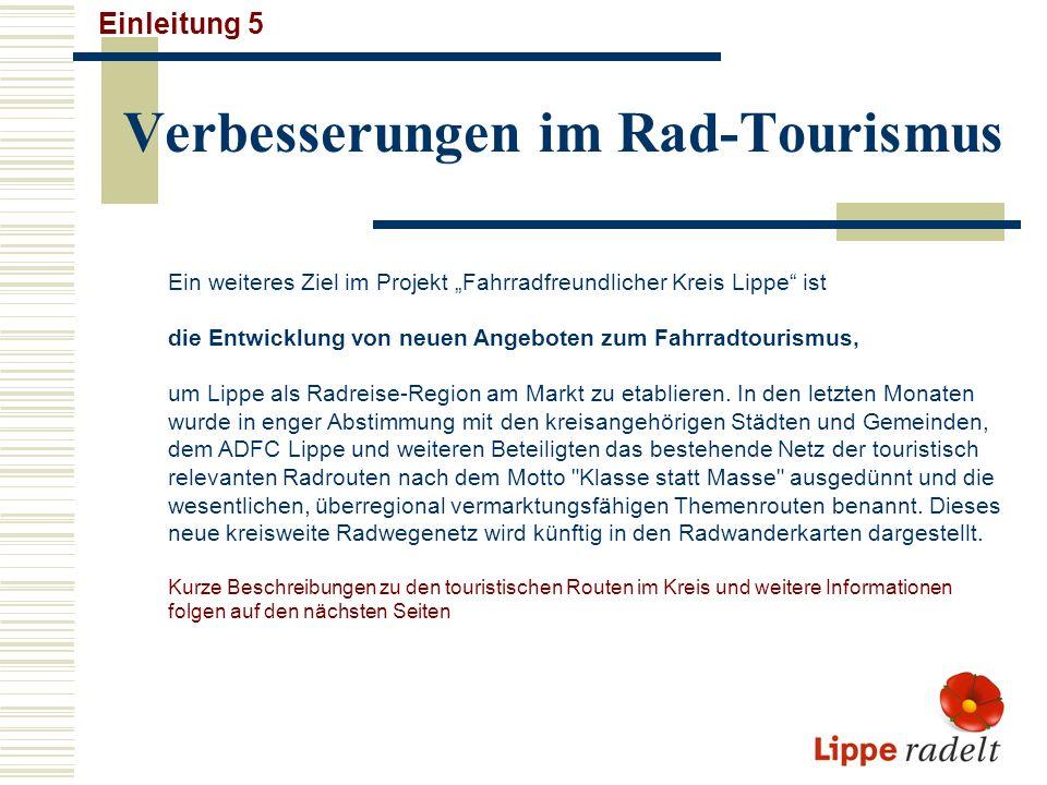 weitere Infos zum Radeln in Lippe Einleitung 6 Informationen zu den folgenden Themenfeldern schließen sich hier an: 1.0 Das kreisweite Radverkehrsnetz (Kreisnetz) in Lippe (s.nächste Seite) 2.0 Große Touren und kleine Runden mit dem Rad Kurzbeschreibungen der touristischen Rad-Routen in Lippe 3.0 Die Fürstenroute Lippe, eine neue Route 4.0 Fahrrad-Touren-Kalender 2007 5.0 Rad und Recht 6.0 Neue Radwanderkarten für Lippe 7.0 Kontakte 8.0 Radel-Impressionen Am Schluss der Präsentation sind Kartenausschnitte des kreisweiten Radwegenetzes für alle Städte und Gemeinden im Kreis dargestellt (Anhang 1 - 8).