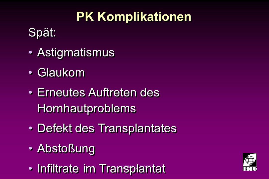 97781-28S.PPT PK Infiltrate im Transplantat höchstwahrscheinlich bei postentzündlichen Erkrankungen Weniger verbreitet bei Dystrophien Risiko im ersten Jahr höher Entzündungsfolge oft nach Abstoßung Einhergehend mit Glaukom höchstwahrscheinlich bei postentzündlichen Erkrankungen Weniger verbreitet bei Dystrophien Risiko im ersten Jahr höher Entzündungsfolge oft nach Abstoßung Einhergehend mit Glaukom