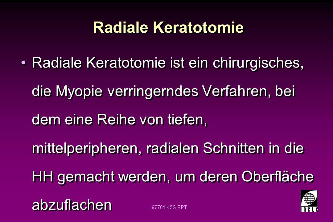 97781-46S.PPT RK: Geschichte Schiötz (1885) – Astigmatische Keratotomie (AK) Faber (1895) - AK Lans (1898) - AK Sato (1930s & 1940s) – hintere Hornhaut AK Fyodorov (1970s) – RK (Sowjetunion) Bores (1980s) – RK (USA) LASER-Techniken verringerten die Popularität von RK Popularität der RK scheint nicht zurückzukehren Schiötz (1885) – Astigmatische Keratotomie (AK) Faber (1895) - AK Lans (1898) - AK Sato (1930s & 1940s) – hintere Hornhaut AK Fyodorov (1970s) – RK (Sowjetunion) Bores (1980s) – RK (USA) LASER-Techniken verringerten die Popularität von RK Popularität der RK scheint nicht zurückzukehren