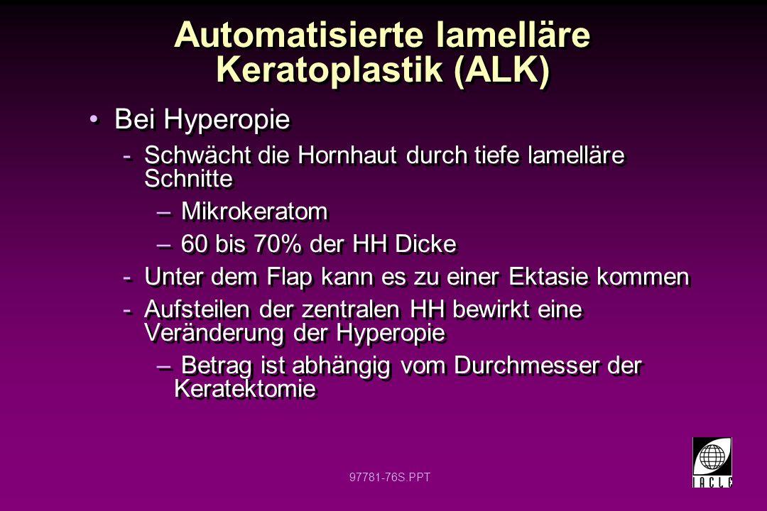 97781-77S.PPT Automatisierte lamelläre Keratoplastik (ALK) Hyperope und myope Keratomileusis (MKM) analog Keine Nähte nötig Stabilisation der Refraktion innerhalb eines Monats Längerfristige Stabilität unbekannt Hyperope und myope Keratomileusis (MKM) analog Keine Nähte nötig Stabilisation der Refraktion innerhalb eines Monats Längerfristige Stabilität unbekannt