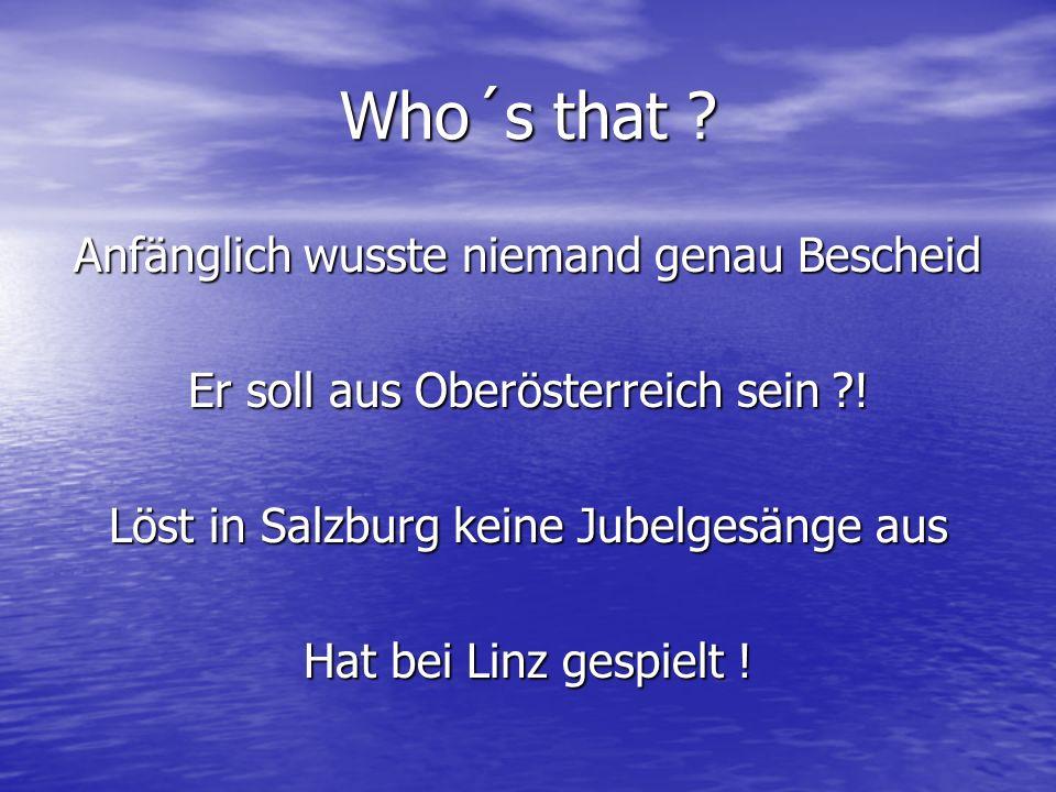 Who´s that ? Anfänglich wusste niemand genau Bescheid Er soll aus Oberösterreich sein ?! Löst in Salzburg keine Jubelgesänge aus Hat bei Linz gespielt