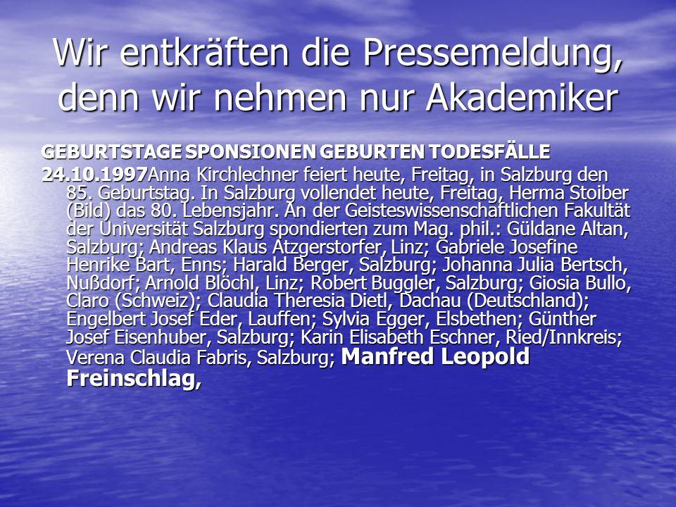 Wir entkräften die Pressemeldung, denn wir nehmen nur Akademiker GEBURTSTAGE SPONSIONEN GEBURTEN TODESFÄLLE 24.10.1997Anna Kirchlechner feiert heute,