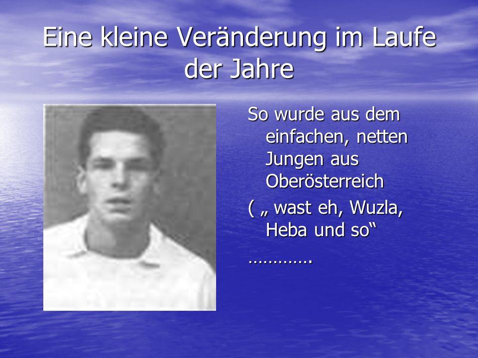 Eine kleine Veränderung im Laufe der Jahre So wurde aus dem einfachen, netten Jungen aus Oberösterreich ( wast eh, Wuzla, Heba und so ………….