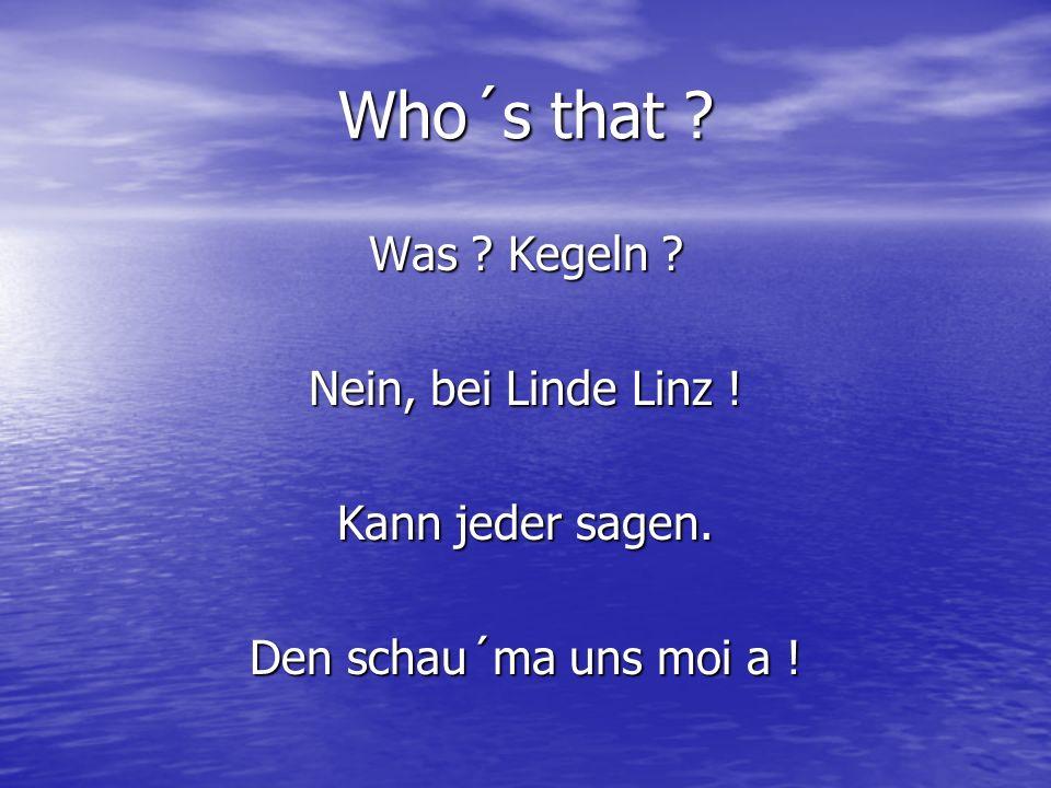 Who´s that ? Was ? Kegeln ? Nein, bei Linde Linz ! Kann jeder sagen. Den schau´ma uns moi a !