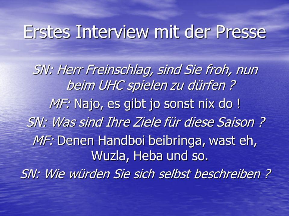 Erstes Interview mit der Presse SN: Herr Freinschlag, sind Sie froh, nun beim UHC spielen zu dürfen ? MF: Najo, es gibt jo sonst nix do ! SN: Was sind