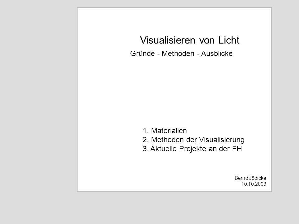 Visualisieren von Licht Gründe - Methoden - Ausblicke Bernd Jödicke 10.10.2003 1. Materialien 2. Methoden der Visualisierung 3. Aktuelle Projekte an d