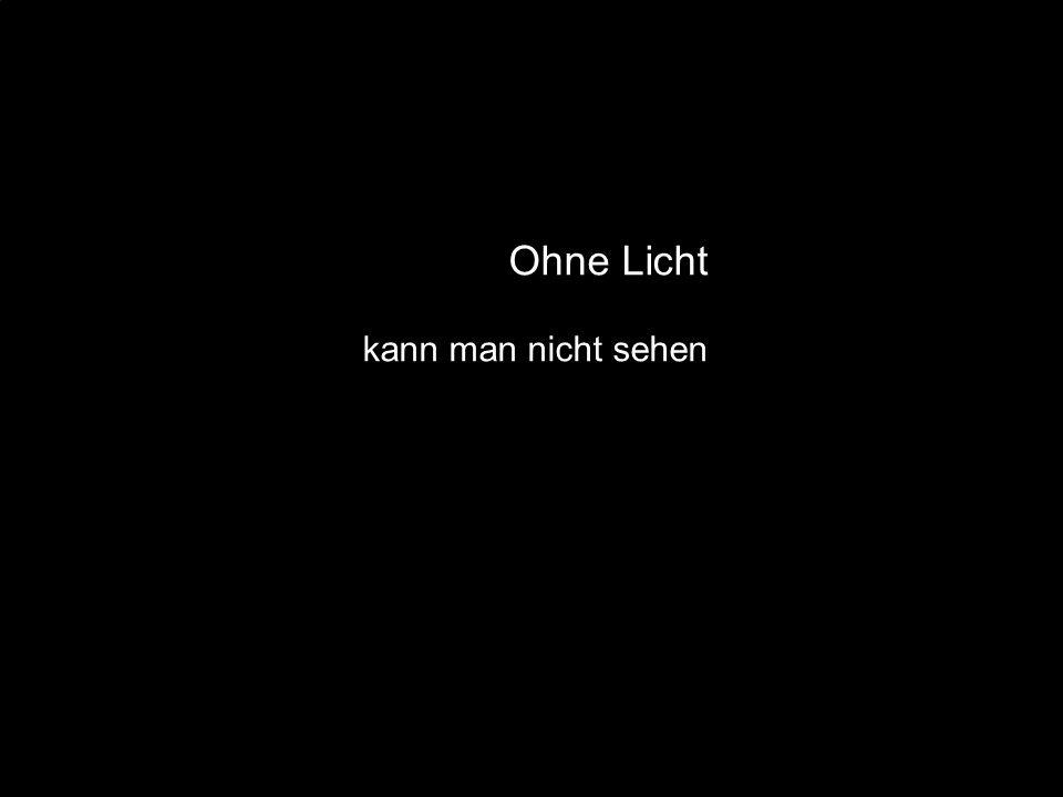 Ohne Licht kann man nicht sehen